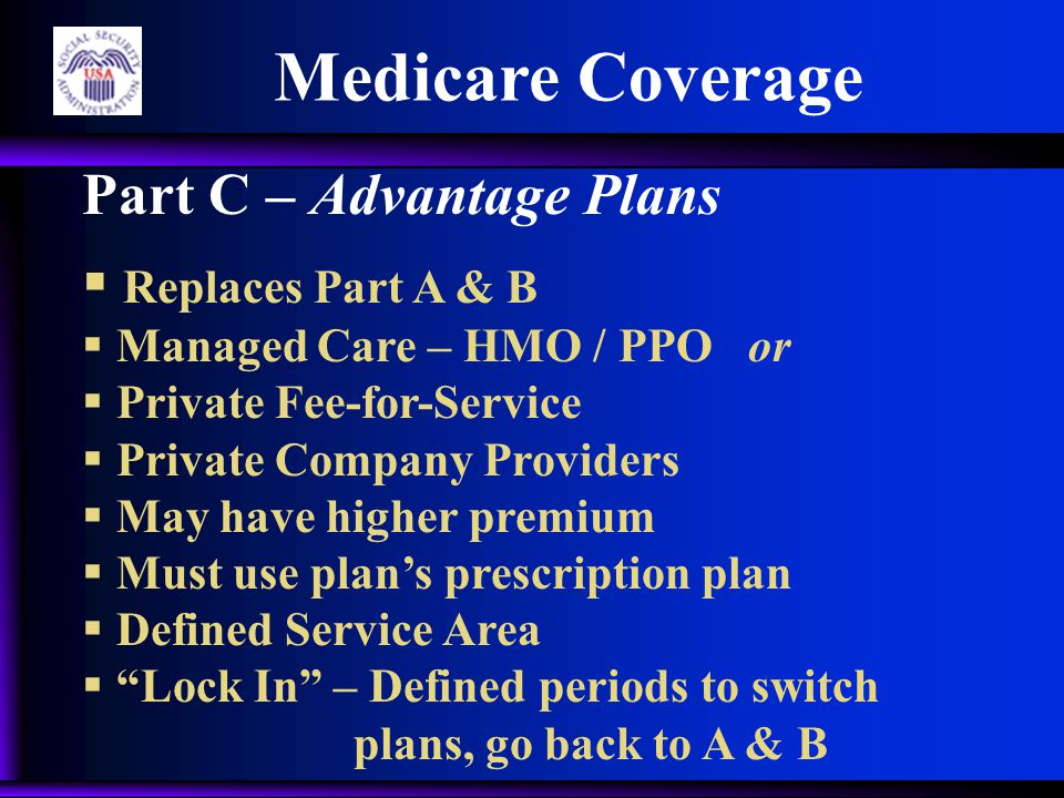 Medicare Coverage Part C – Advantage Plans  Replaces Part A & B  Managed Care – HMO / PPO or  Private Fee-for-Service  Private Company Providers  May have higher premium  Must use plan's prescription plan  Defined Service Area  Lock In – Defined periods to switch plans, go back to A & B