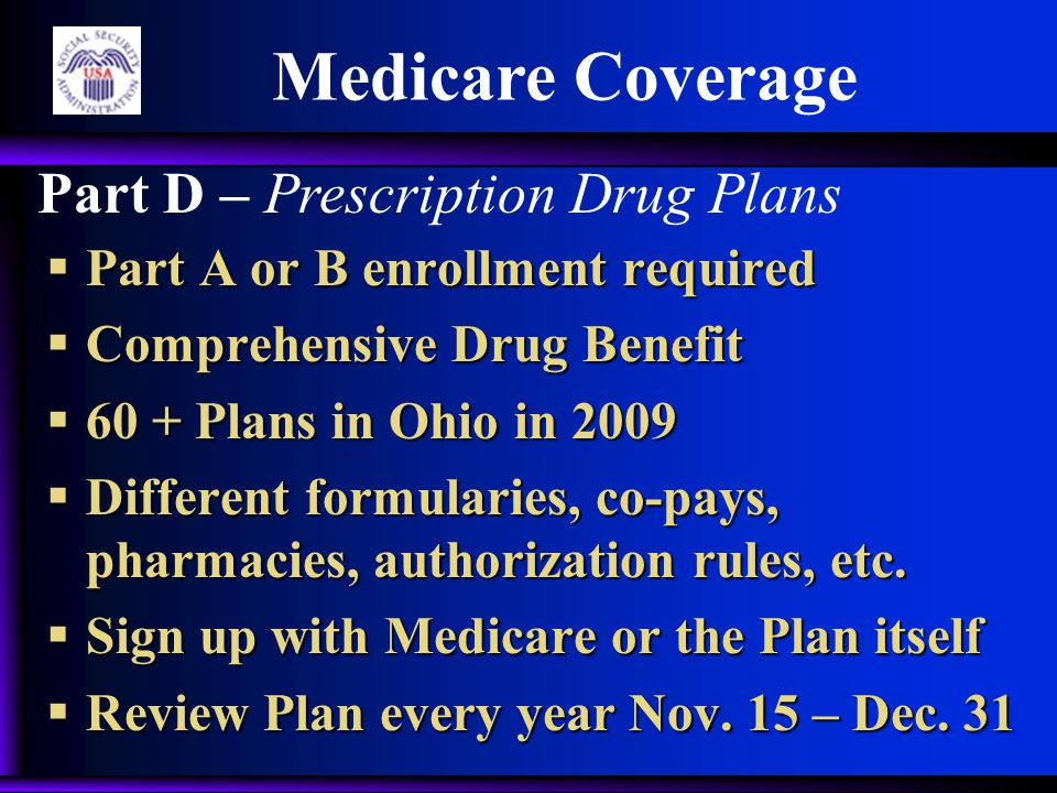  Part A or B enrollment required  Comprehensive Drug Benefit  60 + Plans in Ohio in 2009  Different formularies, co-pays, pharmacies, authorization rules, etc.