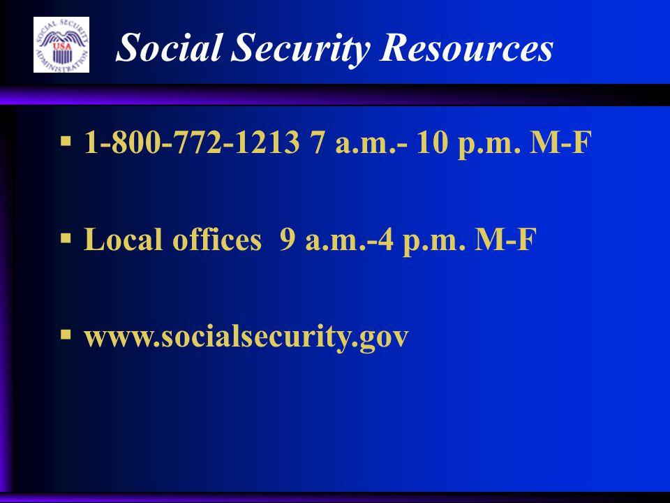 Social Security Resources  1-800-772-1213 7 a.m.- 10 p.m. M-F  Local offices 9 a.m.-4 p.m. M-F  www.socialsecurity.gov