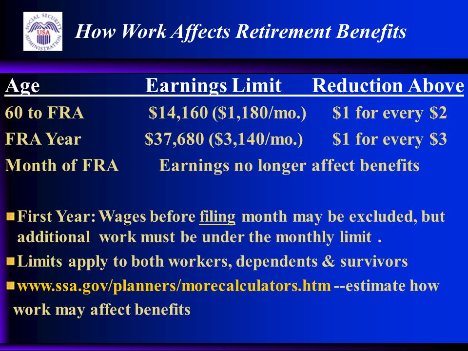 Age Earnings Limit Reduction Above 60 to FRA $14,160 ($1,180/mo.) $1 for every $2 FRA Year $37,680 ($3,140/mo.) $1 for every $3 Month of FRA Earnings no longer affect benefits First Year: Wages before filing month may be excluded, but additional work must be under the monthly limit.