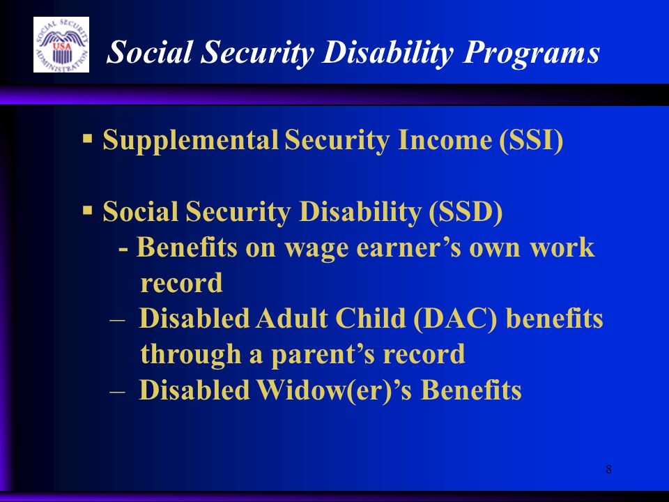 8 Social Security Disability Programs  Supplemental Security Income (SSI)  Social Security Disability (SSD) - Benefits on wage earner's own work record – Disabled Adult Child (DAC) benefits through a parent's record – Disabled Widow(er)'s Benefits