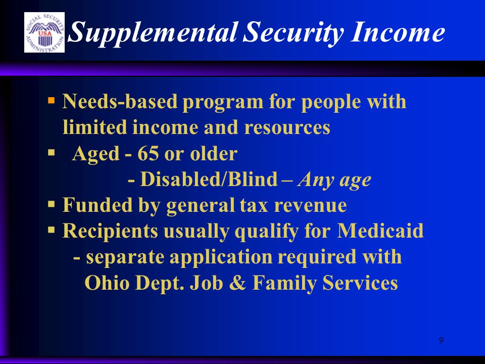 9 Supplemental Security Income  Needs-based program for people with limited income and resources  Aged - 65 or older - Disabled/Blind – Any age  Funded by general tax revenue  Recipients usually qualify for Medicaid - separate application required with Ohio Dept.