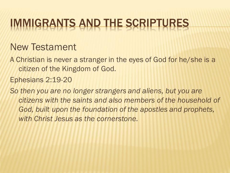 New Testament A Christian is never a stranger in the eyes of God for he/she is a citizen of the Kingdom of God. Ephesians 2:19-20 So then you are no l