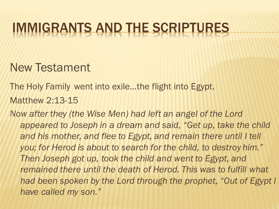 New Testament The Holy Family went into exile…the flight into Egypt. Matthew 2:13-15 Now after they (the Wise Men) had left an angel of the Lord appea