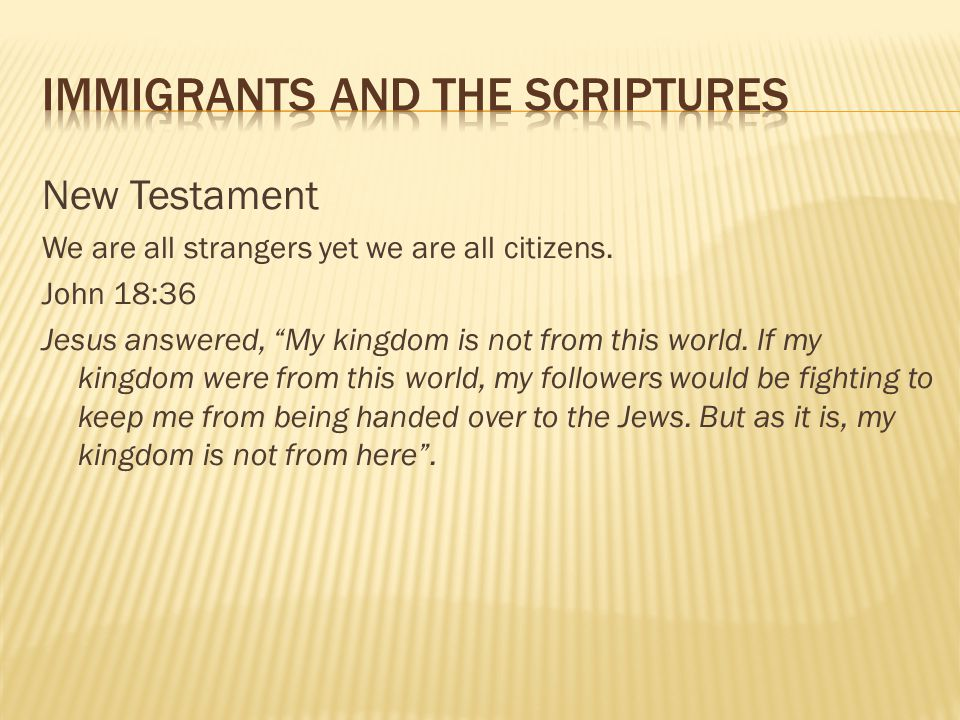 "New Testament We are all strangers yet we are all citizens. John 18:36 Jesus answered, ""My kingdom is not from this world. If my kingdom were from thi"