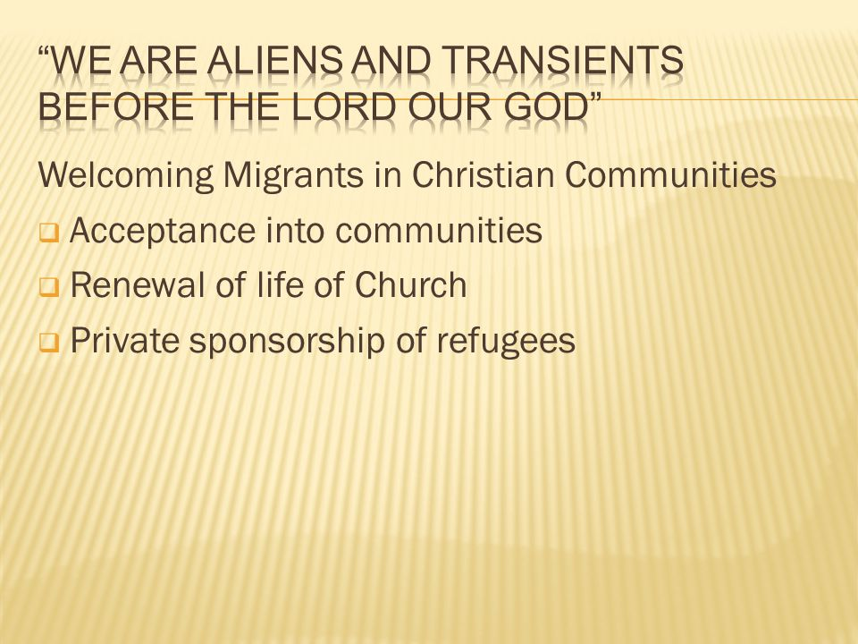 Welcoming Migrants in Christian Communities  Acceptance into communities  Renewal of life of Church  Private sponsorship of refugees