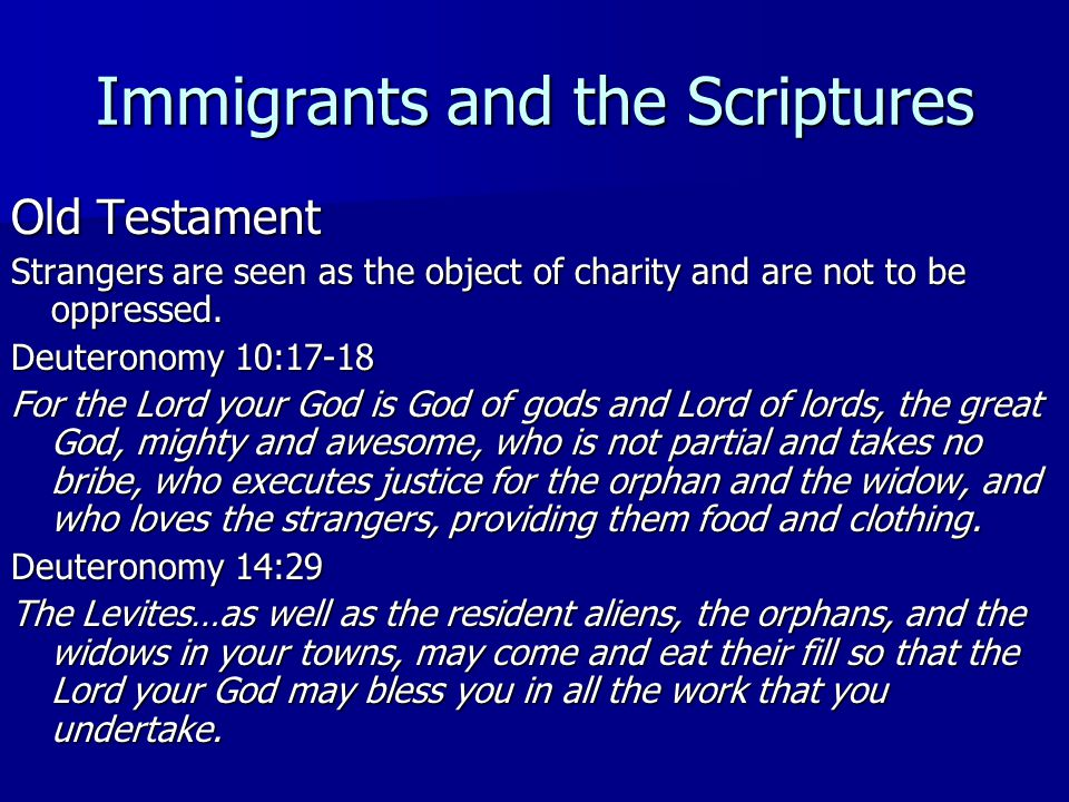 Immigrants and the Scriptures Old Testament Strangers are seen as the object of charity and are not to be oppressed. Deuteronomy 10:17-18 For the Lord
