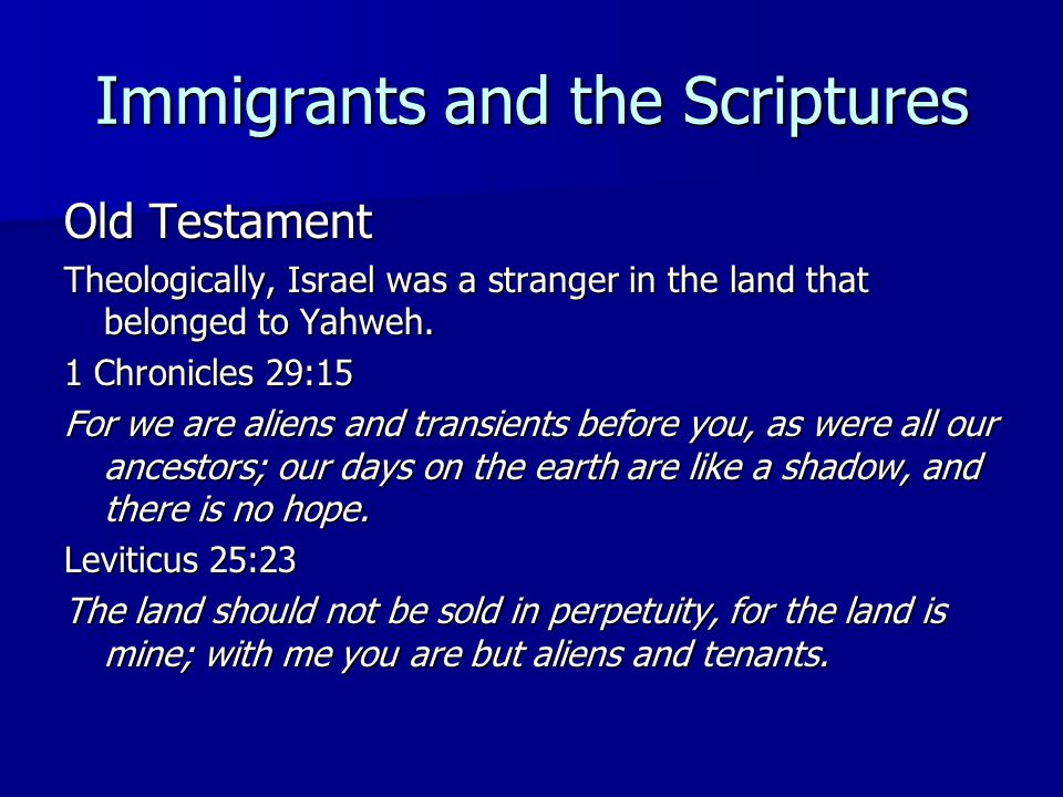 Immigrants and the Scriptures Old Testament Theologically, Israel was a stranger in the land that belonged to Yahweh. 1 Chronicles 29:15 For we are al
