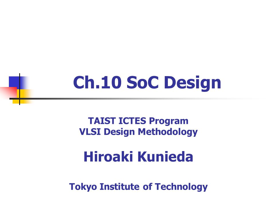 Ch.10 SoC Design TAIST ICTES Program VLSI Design Methodology Hiroaki Kunieda Tokyo Institute of Technology