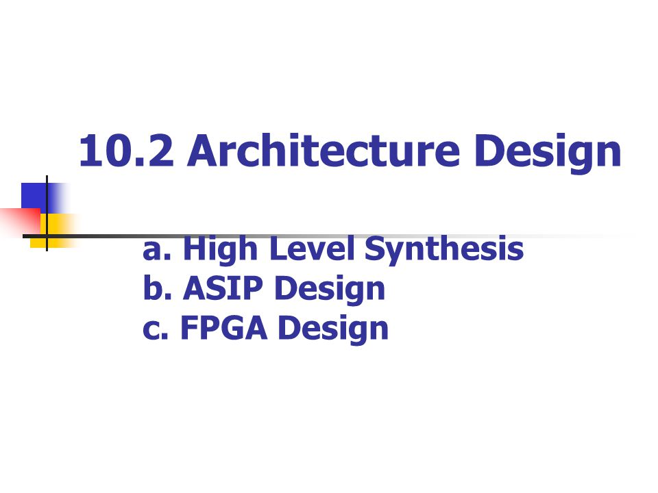 10.2 Architecture Design a. High Level Synthesis b. ASIP Design c. FPGA Design