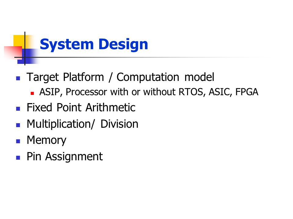 System Design Target Platform / Computation model ASIP, Processor with or without RTOS, ASIC, FPGA Fixed Point Arithmetic Multiplication/ Division Mem