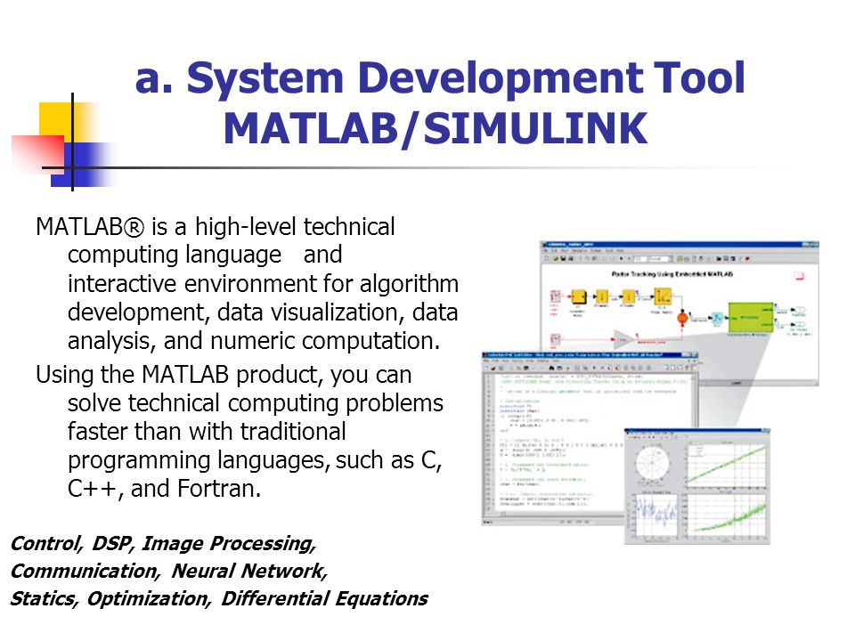 a. System Development Tool MATLAB/SIMULINK MATLAB® is a high-level technical computing language and interactive environment for algorithm development,