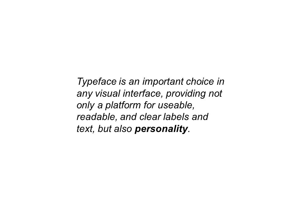 Typeface is an important choice in any visual interface, providing not only a platform for useable, readable, and clear labels and text, but also pers