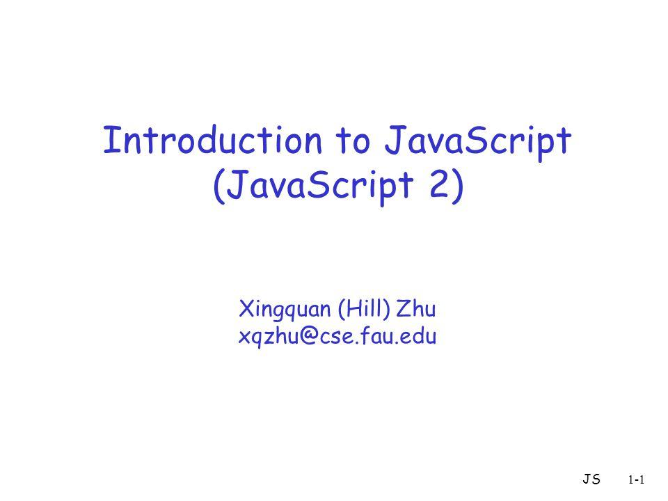 JS1-1 Introduction to JavaScript (JavaScript 2) Xingquan (Hill) Zhu xqzhu@cse.fau.edu