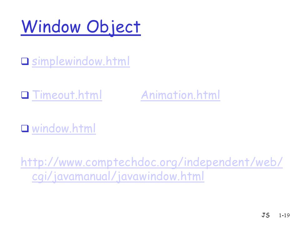 JS1-19 Window Object  simplewindow.html simplewindow.html  Timeout.htmlAnimation.html Timeout.htmlAnimation.html  window.html window.html http://www.comptechdoc.org/independent/web/ cgi/javamanual/javawindow.html