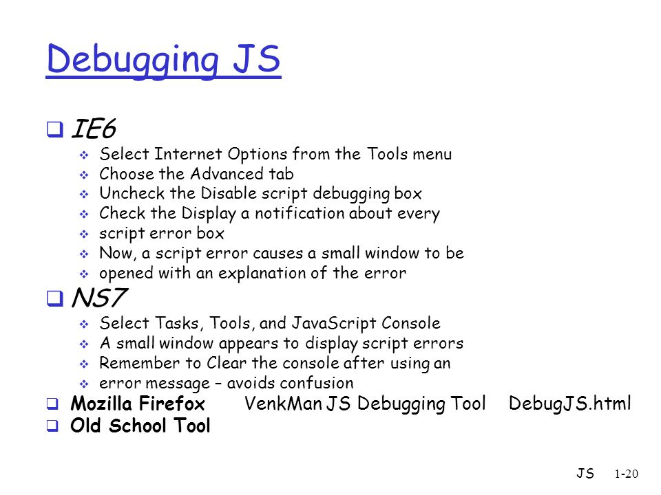 JS1-20 Debugging JS  IE6  Select Internet Options from the Tools menu  Choose the Advanced tab  Uncheck the Disable script debugging box  Check t