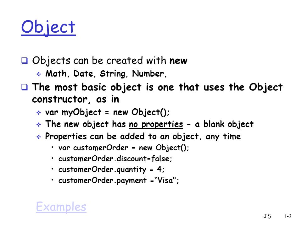 JS1-3 Object  Objects can be created with new  Math, Date, String, Number,  The most basic object is one that uses the Object constructor, as in 