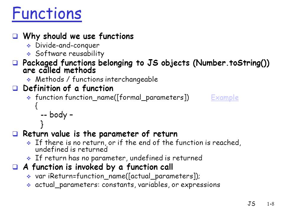 JS1-8 Functions  Why should we use functions  Divide-and-conquer  Software reusability  Packaged functions belonging to JS objects (Number.toStrin
