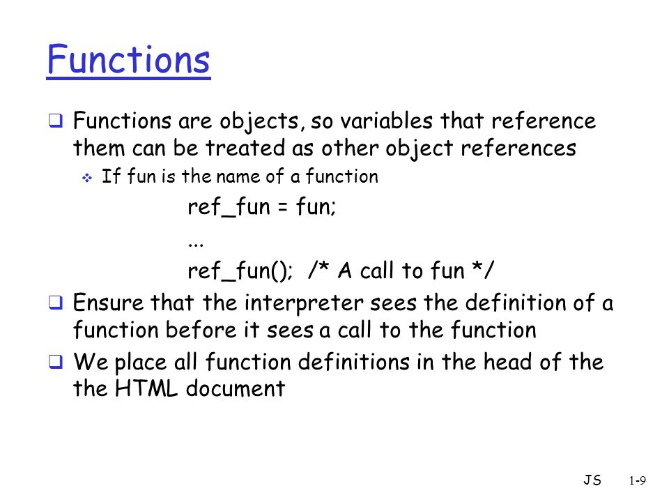 JS1-9 Functions  Functions are objects, so variables that reference them can be treated as other object references  If fun is the name of a function