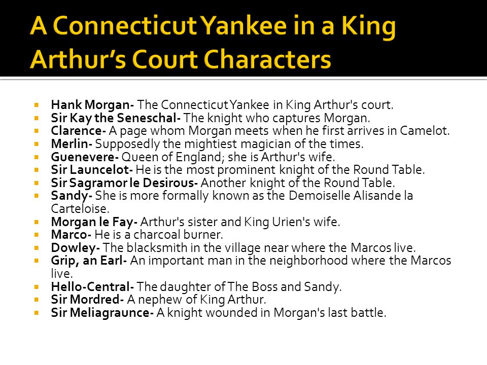  Hank Morgan- The Connecticut Yankee in King Arthur's court.  Sir Kay the Seneschal- The knight who captures Morgan.  Clarence- A page whom Morgan