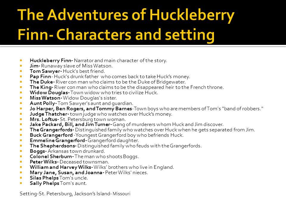  Huckleberry Finn- Narrator and main character of the story.  Jim- Runaway slave of Miss Watson.  Tom Sawyer- Huck's best friend.  Pap Finn- Huck'