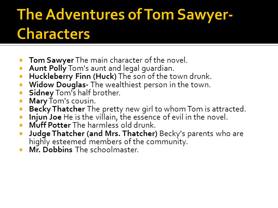  Tom Sawyer The main character of the novel.  Aunt Polly Tom's aunt and legal guardian.  Huckleberry Finn (Huck) The son of the town drunk.  Widow