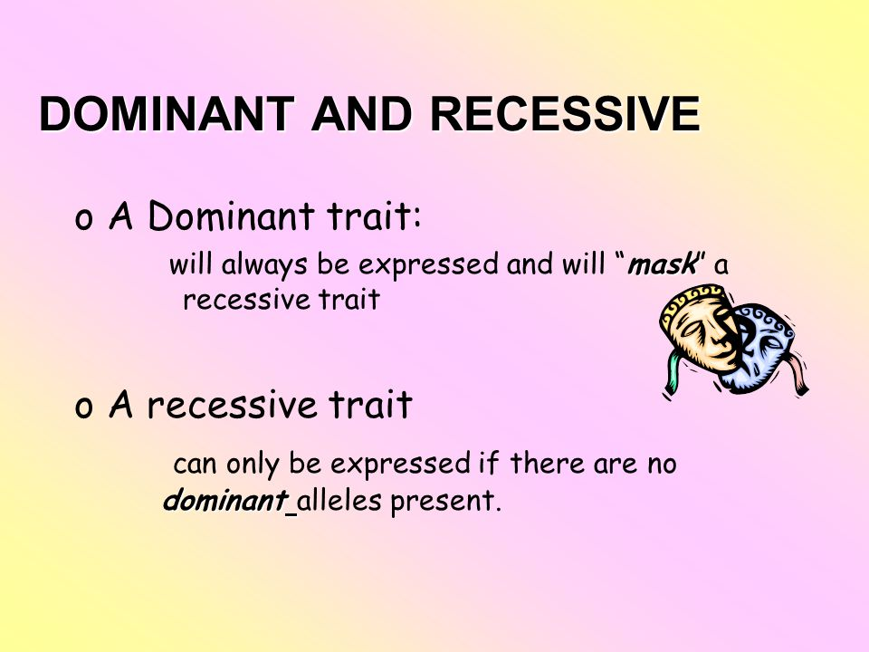 "DOMINANT AND RECESSIVE oA Dominant trait: mask will always be expressed and will ""mask"" a recessive trait oA recessive trait dominant can only be expr"