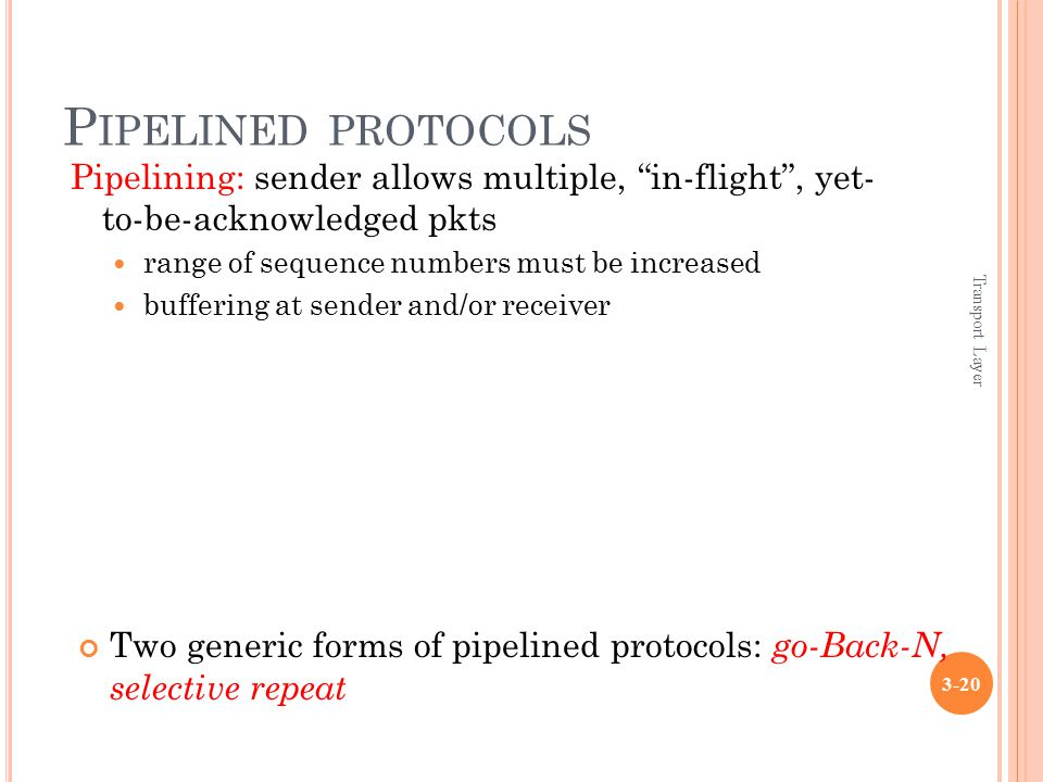 "Transport Layer 3-20 P IPELINED PROTOCOLS Pipelining: sender allows multiple, ""in-flight"", yet- to-be-acknowledged pkts range of sequence numbers must"
