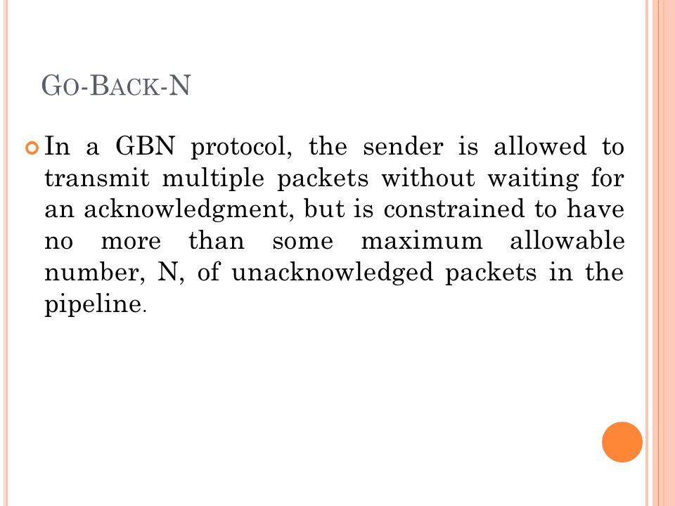 G O -B ACK -N In a GBN protocol, the sender is allowed to transmit multiple packets without waiting for an acknowledgment, but is constrained to have