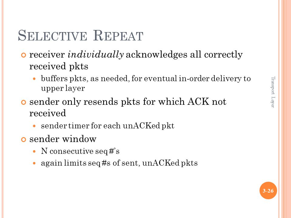 Transport Layer 3-26 S ELECTIVE R EPEAT receiver individually acknowledges all correctly received pkts buffers pkts, as needed, for eventual in-order