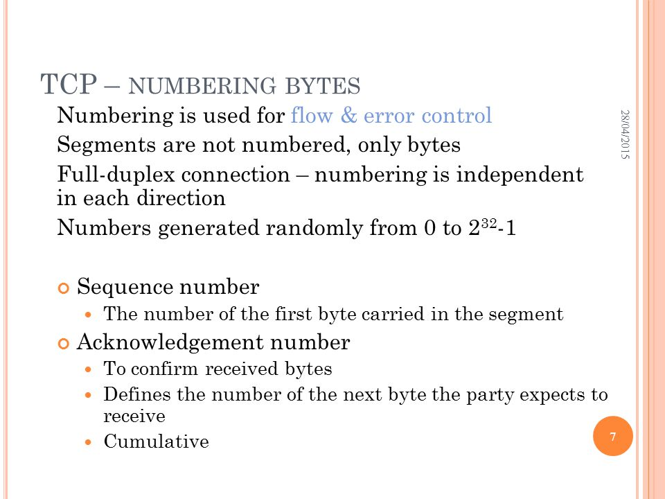 TCP – NUMBERING BYTES Numbering is used for flow & error control Segments are not numbered, only bytes Full-duplex connection – numbering is independe