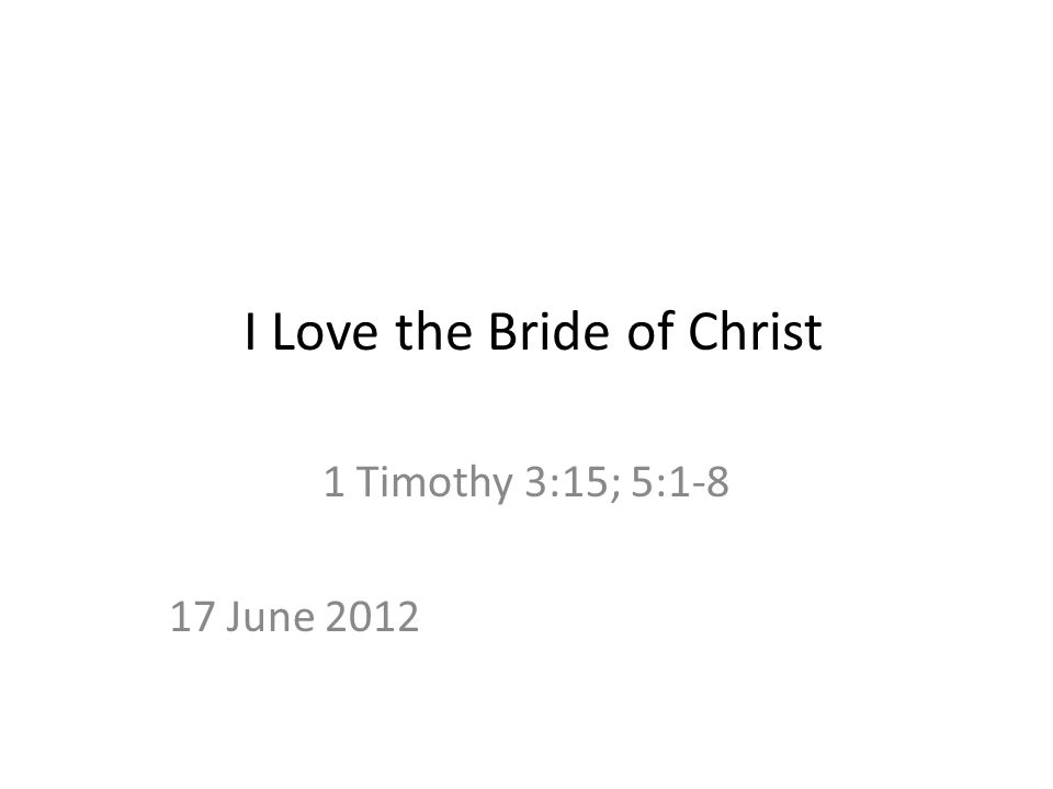 I Love the Bride of Christ 1 Timothy 3:15; 5:1-8 17 June 2012