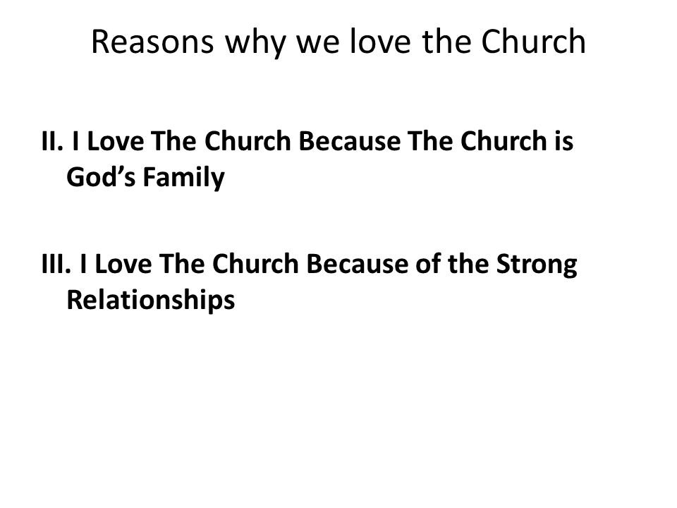Reasons why we love the Church II. I Love The Church Because The Church is God's Family III. I Love The Church Because of the Strong Relationships