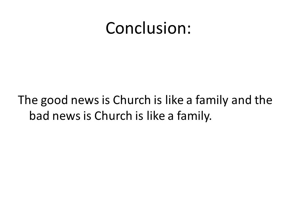 Conclusion: The good news is Church is like a family and the bad news is Church is like a family.