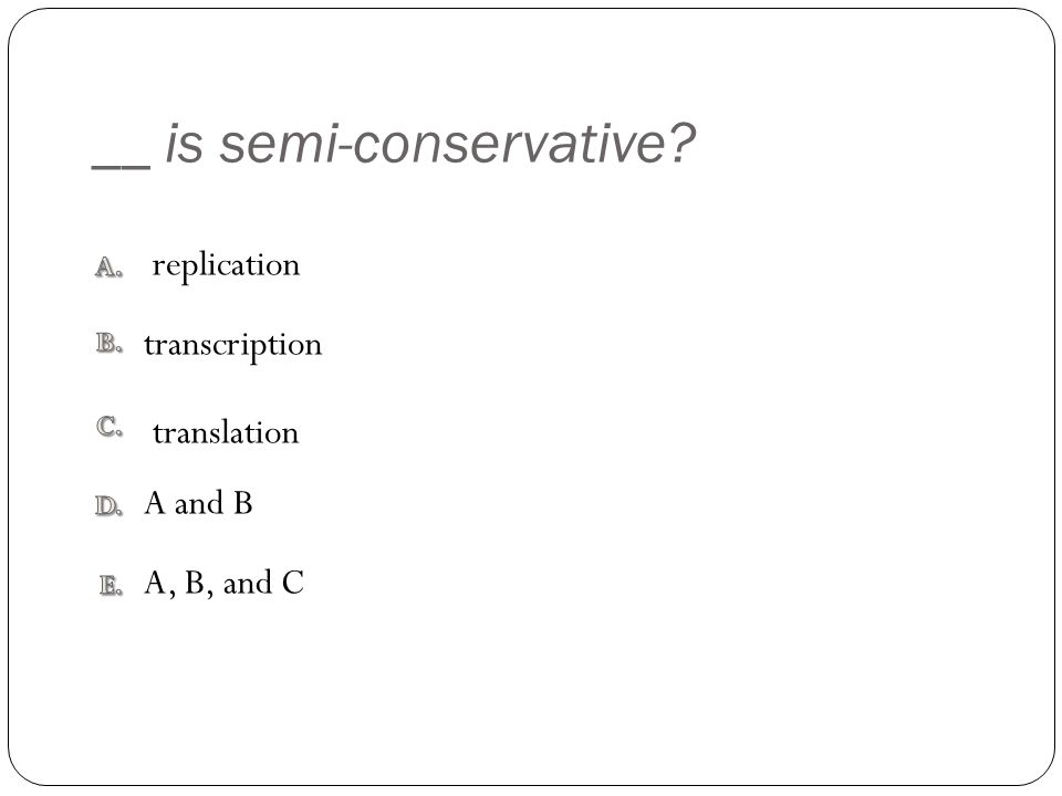 __ is semi-conservative? A, B, and C A and B translation transcription replication