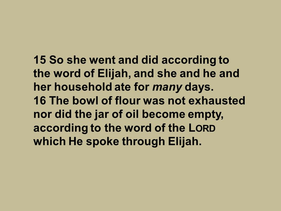 15 So she went and did according to the word of Elijah, and she and he and her household ate for many days.
