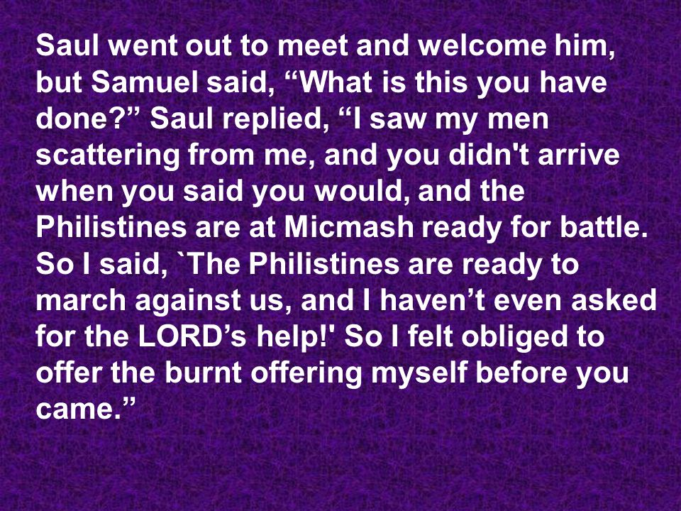 Saul went out to meet and welcome him, but Samuel said, What is this you have done Saul replied, I saw my men scattering from me, and you didn t arrive when you said you would, and the Philistines are at Micmash ready for battle.