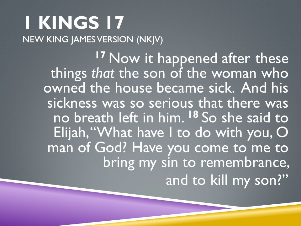 1 KINGS 17 NEW KING JAMES VERSION (NKJV) 17 Now it happened after these things that the son of the woman who owned the house became sick.