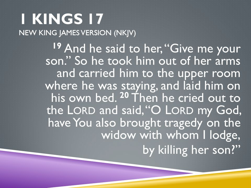 1 KINGS 17 NEW KING JAMES VERSION (NKJV) 19 And he said to her, Give me your son. So he took him out of her arms and carried him to the upper room where he was staying, and laid him on his own bed.