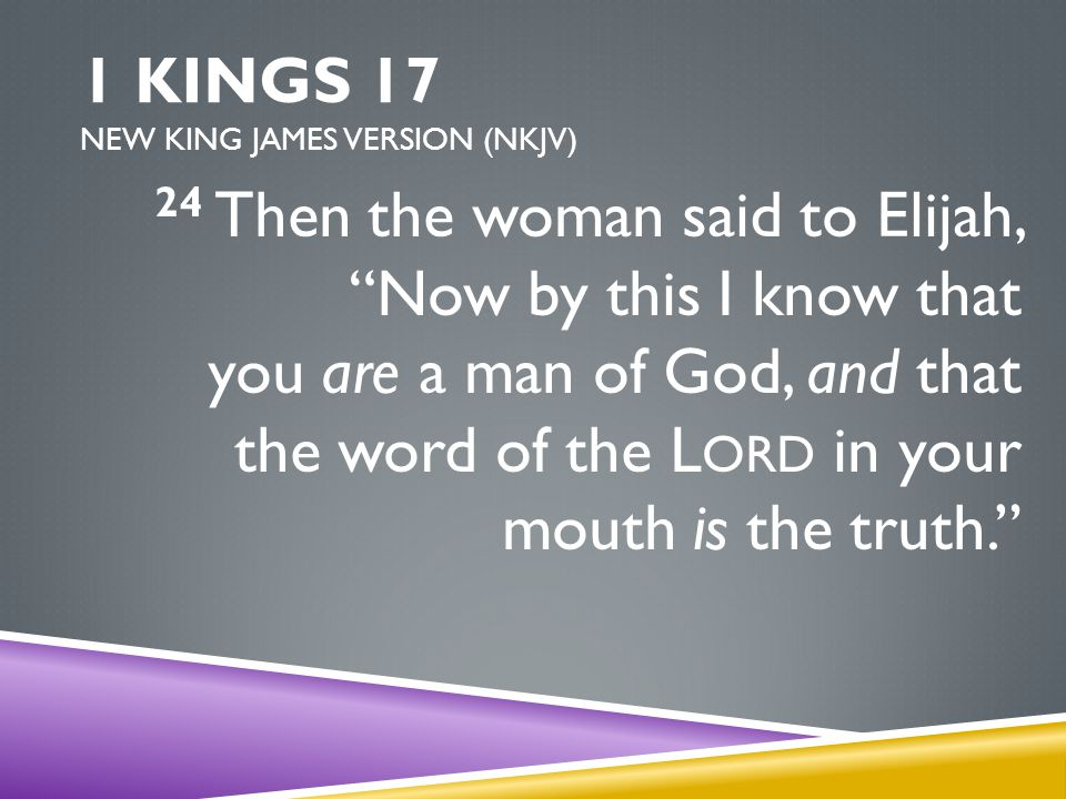 1 KINGS 17 NEW KING JAMES VERSION (NKJV) 24 Then the woman said to Elijah, Now by this I know that you are a man of God, and that the word of the L ORD in your mouth is the truth.