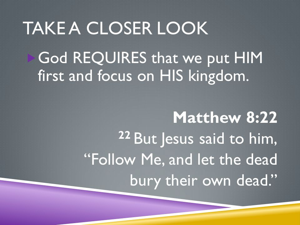 TAKE A CLOSER LOOK  God REQUIRES that we put HIM first and focus on HIS kingdom.