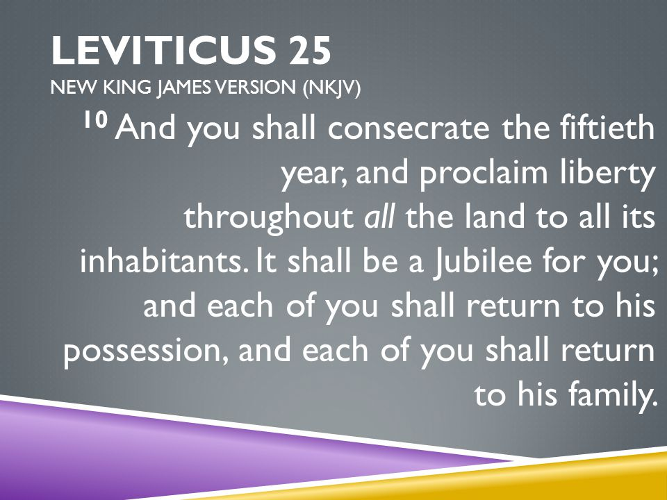 LEVITICUS 25 NEW KING JAMES VERSION (NKJV) 10 And you shall consecrate the fiftieth year, and proclaim liberty throughout all the land to all its inhabitants.