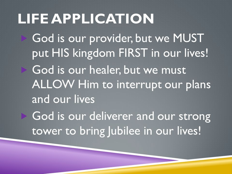 LIFE APPLICATION  God is our provider, but we MUST put HIS kingdom FIRST in our lives.