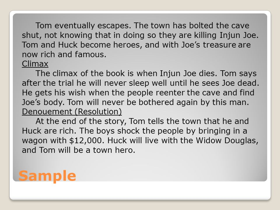 Sample Tom eventually escapes. The town has bolted the cave shut, not knowing that in doing so they are killing Injun Joe. Tom and Huck become heroes,