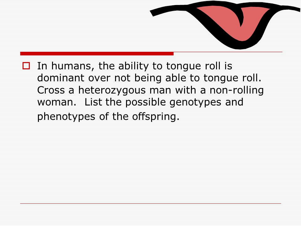  In humans, the ability to tongue roll is dominant over not being able to tongue roll. Cross a heterozygous man with a non-rolling woman. List the po