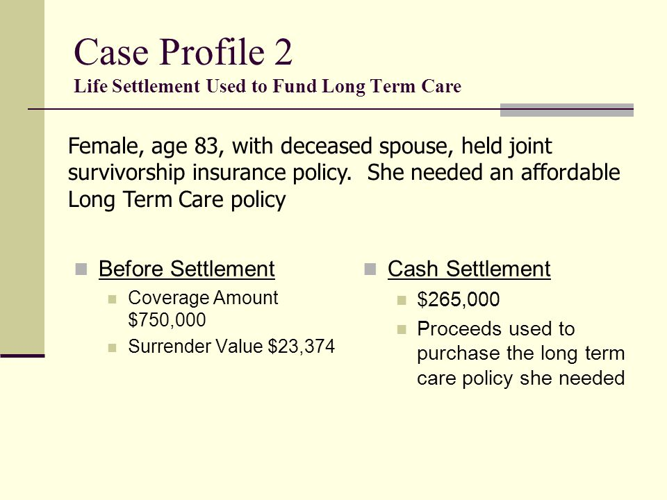 Case Profile 1 Cash Settlement Used for New Investment Before Settlement Death Benefit $1,150,000 Premium $45,000 Annually to Age 95 Surrender Value $48,000 Cash Settlement $300,000 Proceeds disbursed to the trust for other business purposes Male age 82 with standard health history Policy owned by a trust No longer needed for Estate Tax purposes