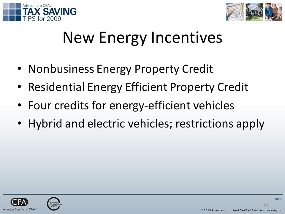 13 New Energy Incentives Nonbusiness Energy Property Credit Residential Energy Efficient Property Credit Four credits for energy-efficient vehicles Hybrid and electric vehicles; restrictions apply © 2010 American Institute of Certified Public Accountants, Inc.