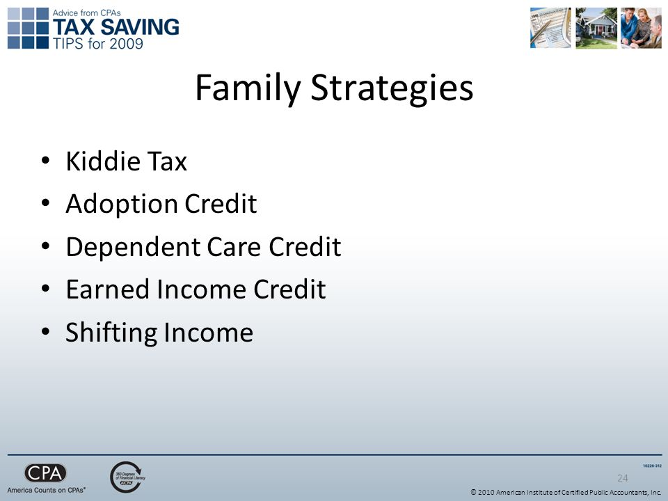 24 Family Strategies Kiddie Tax Adoption Credit Dependent Care Credit Earned Income Credit Shifting Income © 2010 American Institute of Certified Public Accountants, Inc.