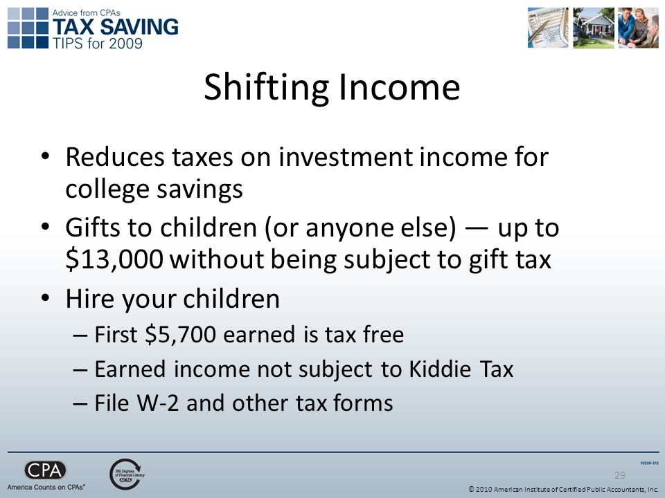 29 Shifting Income Reduces taxes on investment income for college savings Gifts to children (or anyone else) — up to $13,000 without being subject to gift tax Hire your children – First $5,700 earned is tax free – Earned income not subject to Kiddie Tax – File W-2 and other tax forms © 2010 American Institute of Certified Public Accountants, Inc.