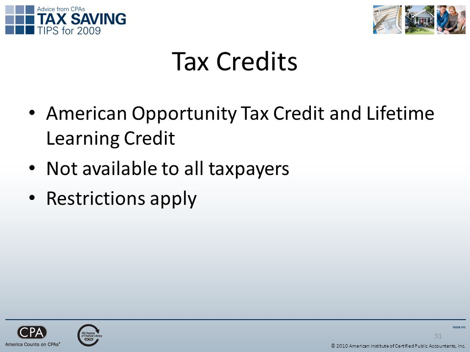 31 Tax Credits American Opportunity Tax Credit and Lifetime Learning Credit Not available to all taxpayers Restrictions apply © 2010 American Institute of Certified Public Accountants, Inc.